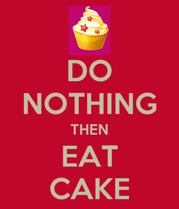 DO NOTHING THEN EAT CAKE