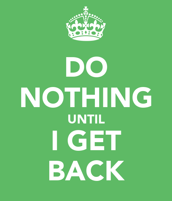 DO NOTHING UNTIL I GET BACK