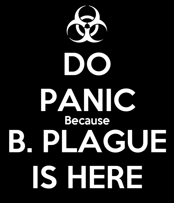 DO PANIC Because B. PLAGUE IS HERE