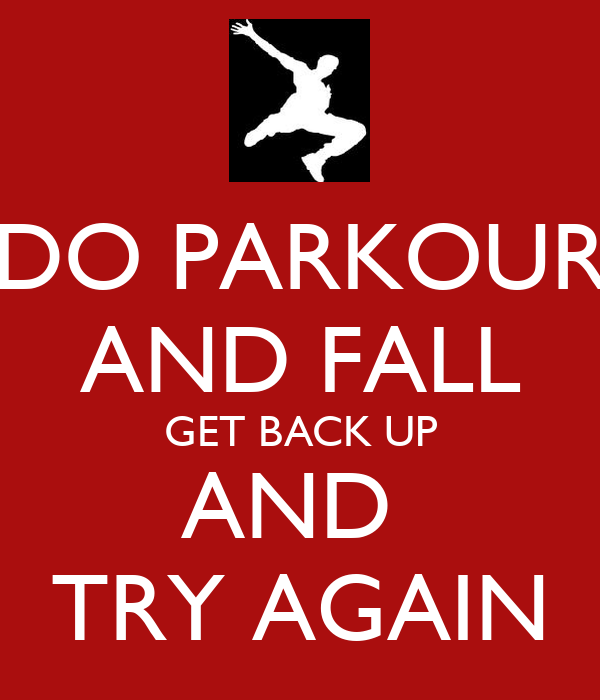 DO PARKOUR AND FALL GET BACK UP AND  TRY AGAIN
