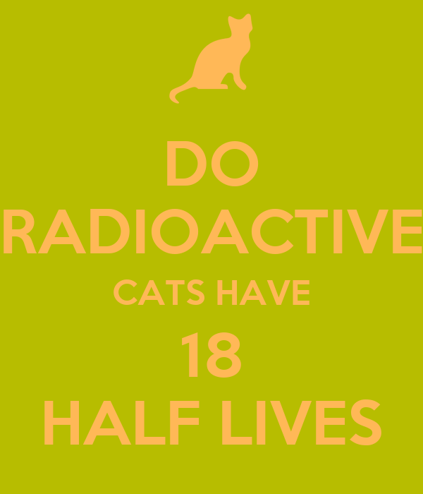 DO RADIOACTIVE CATS HAVE 18 HALF LIVES