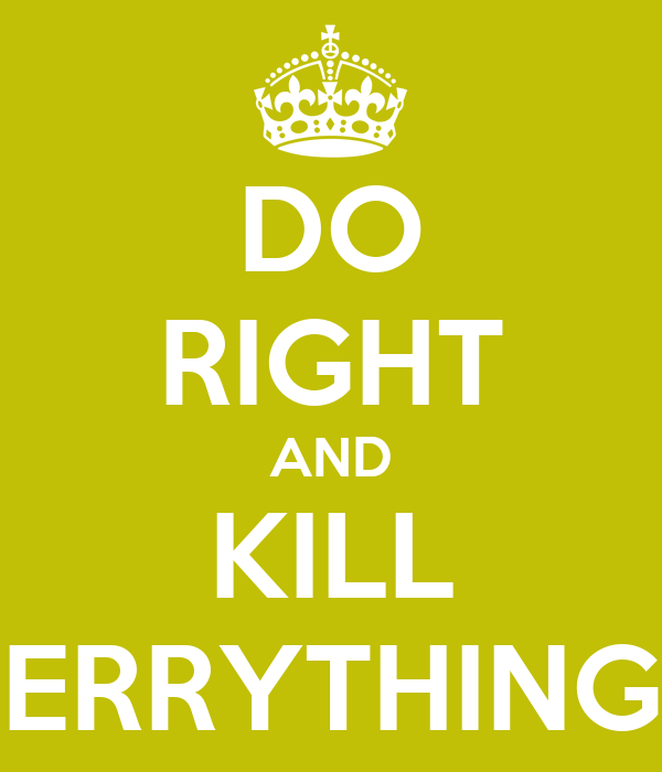 DO RIGHT AND KILL ERRYTHING