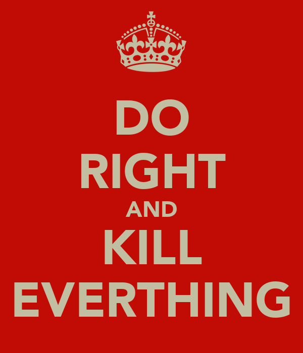 DO RIGHT AND KILL EVERTHING