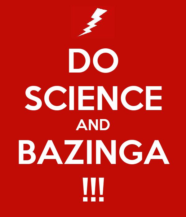 DO SCIENCE AND BAZINGA !!!