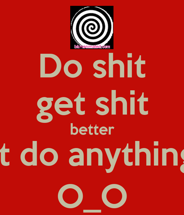 Do shit get shit better dont do anything -_- O_O