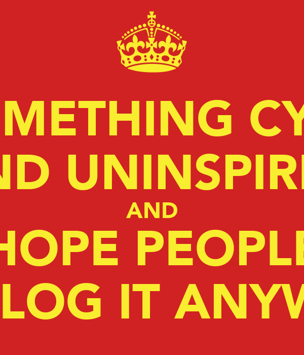 DO SOMETHING CYNICAL AND UNINSPIRED AND HOPE PEOPLE REBLOG IT ANYWAY
