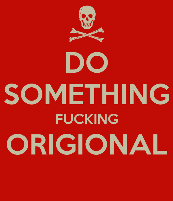 DO SOMETHING FUCKING ORIGIONAL