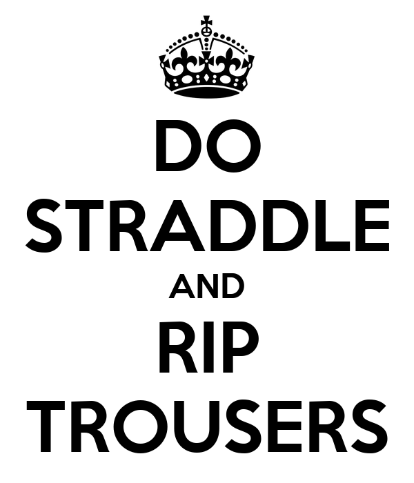 DO STRADDLE AND RIP TROUSERS