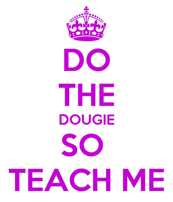 DO THE DOUGIE SO  TEACH ME