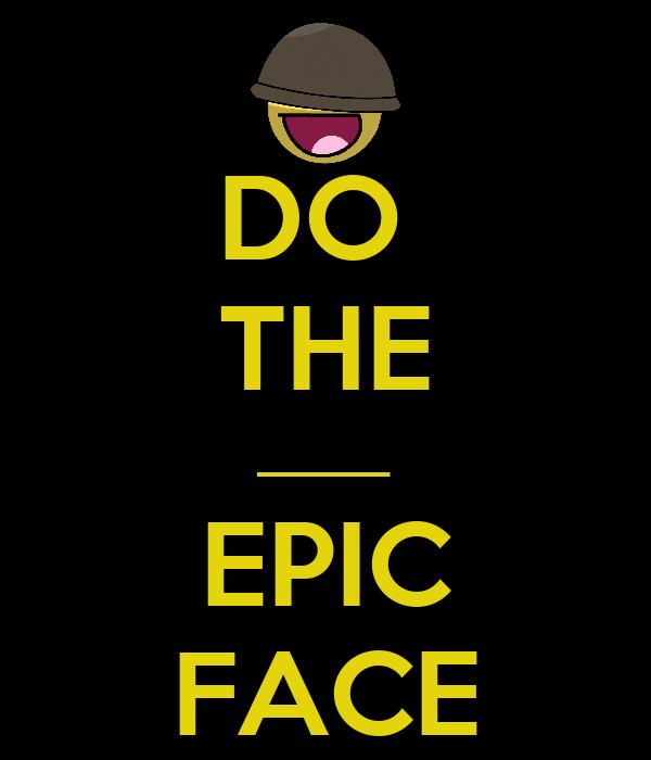 DO  THE _____ EPIC FACE