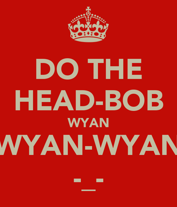 DO THE HEAD-BOB WYAN WYAN-WYAN -_-