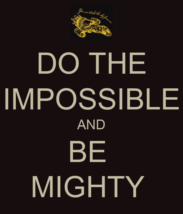 DO THE IMPOSSIBLE AND BE  MIGHTY