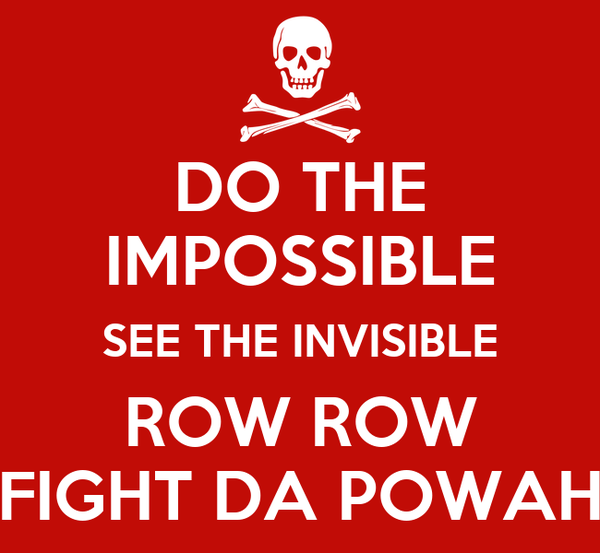 DO THE IMPOSSIBLE SEE THE INVISIBLE ROW ROW FIGHT DA POWAH