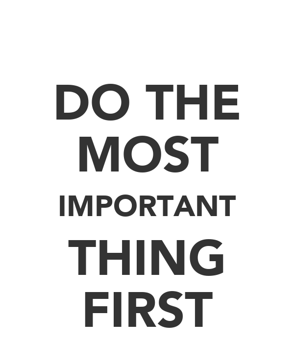 DO THE MOST IMPORTANT THING FIRST