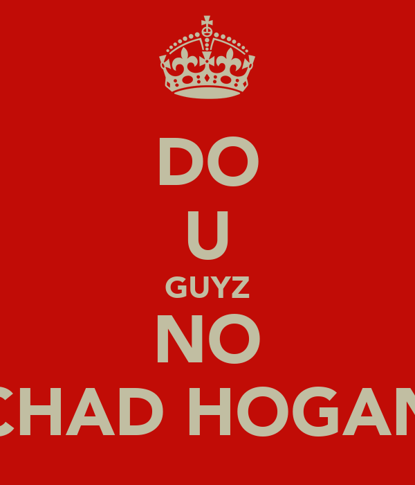 DO U GUYZ NO CHAD HOGAN