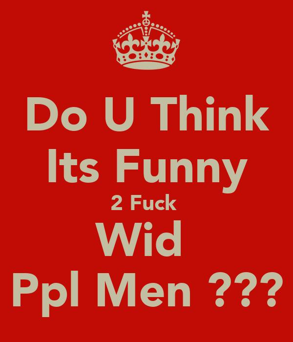 Do U Think Its Funny 2 Fuck  Wid  Ppl Men ???