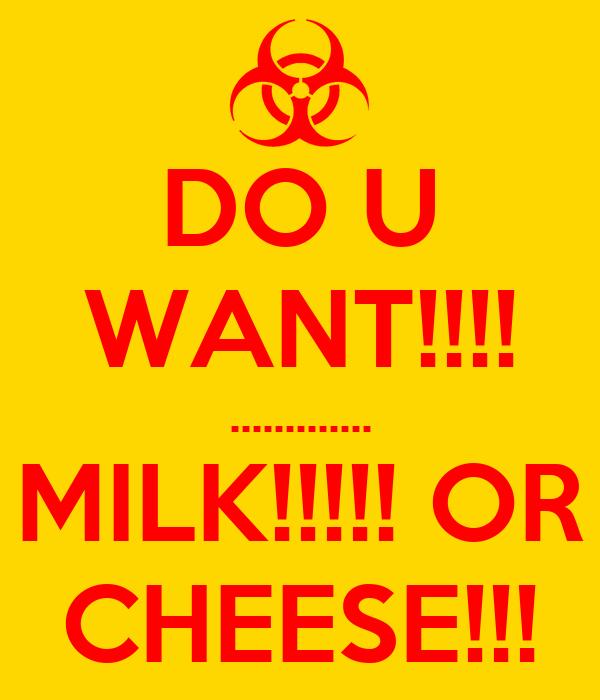 DO U WANT!!!! ............. MILK!!!!! OR CHEESE!!!