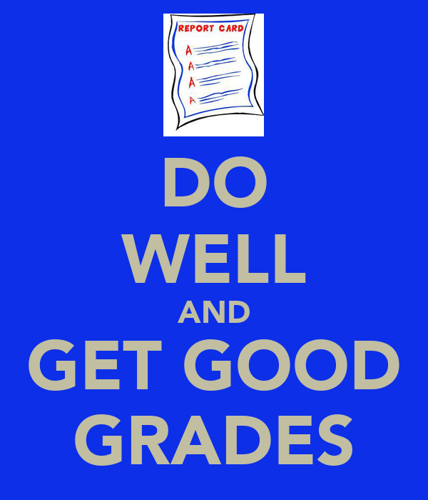 DO WELL AND GET GOOD GRADES