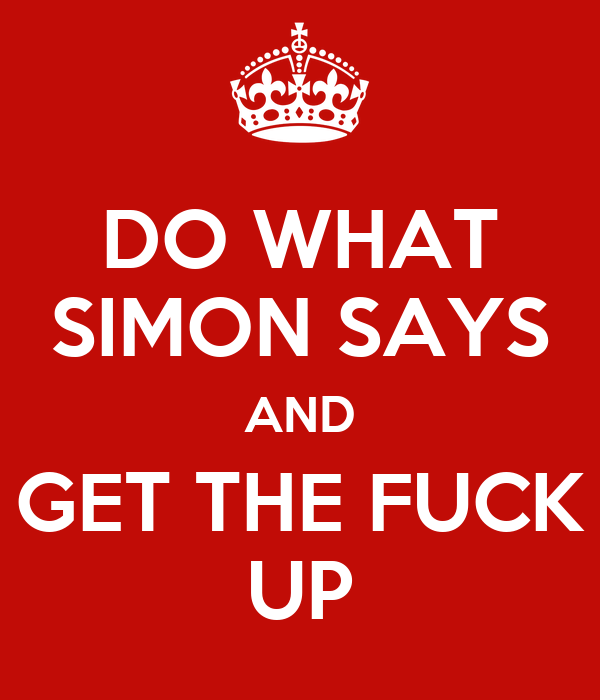 DO WHAT SIMON SAYS AND GET THE FUCK UP