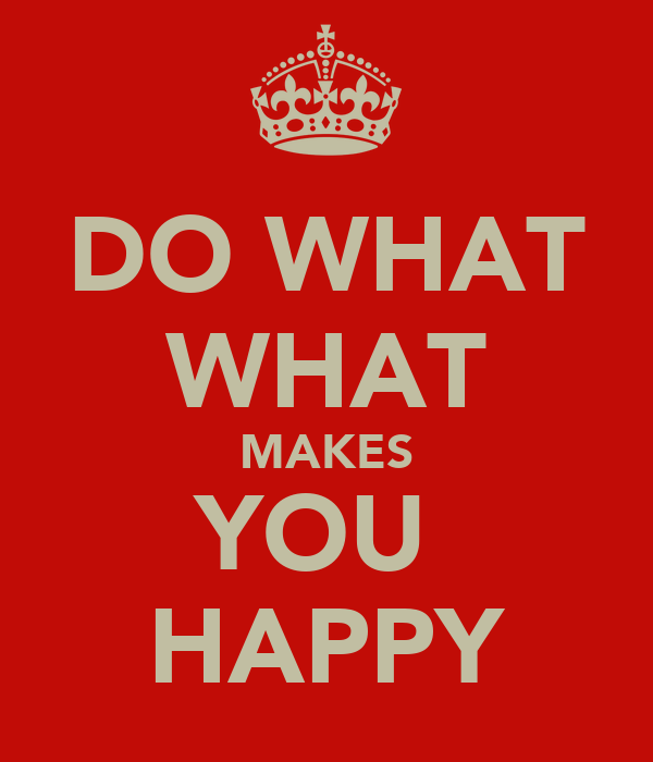 DO WHAT WHAT MAKES YOU  HAPPY