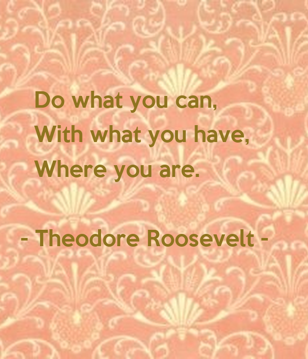 Do what you can,      With what you have,      Where you are.     - Theodore Roosevelt -