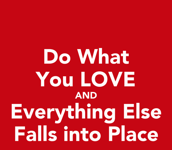 Do What You LOVE AND Everything Else Falls into Place