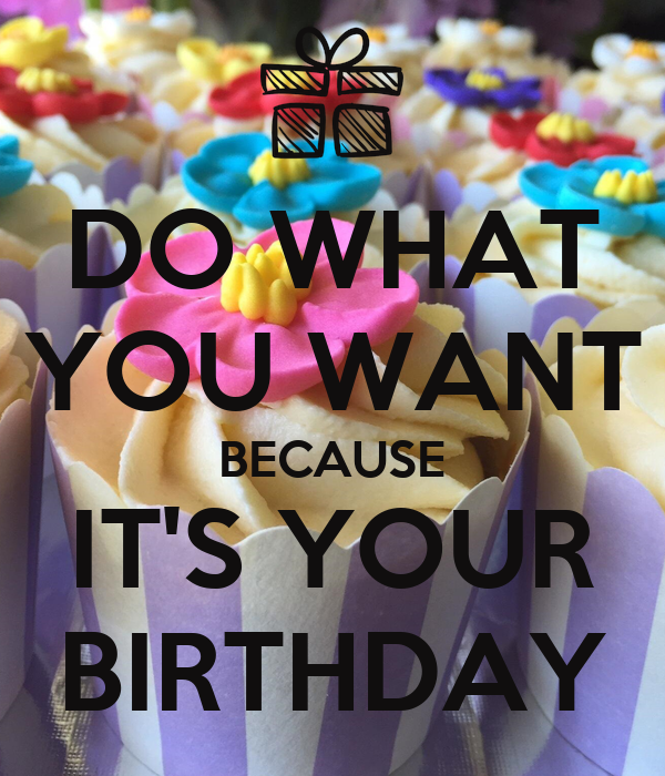 DO WHAT YOU WANT BECAUSE IT'S YOUR BIRTHDAY