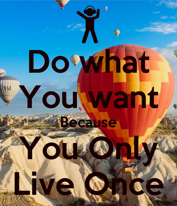 Do what You want Because You Only Live Once