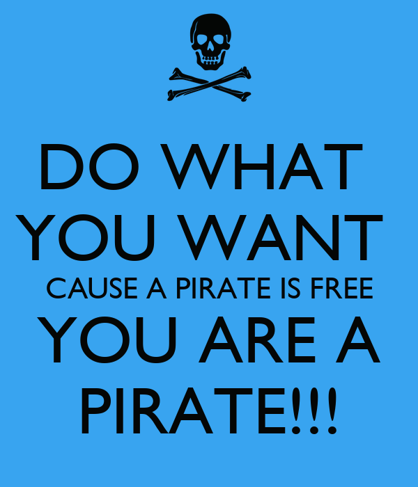 DO WHAT YOU WANT CAUSE A PIRATE IS FREE ARE