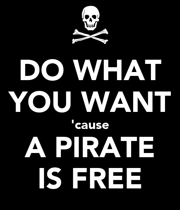 DO WHAT YOU WANT 'cause A PIRATE IS FREE