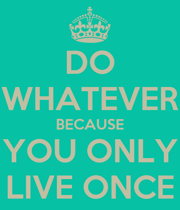 DO WHATEVER BECAUSE YOU ONLY LIVE ONCE