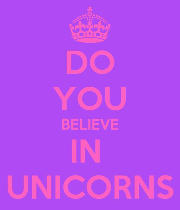DO YOU BELIEVE IN  UNICORNS