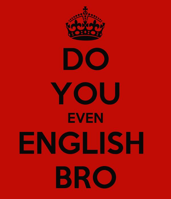 DO YOU EVEN ENGLISH  BRO