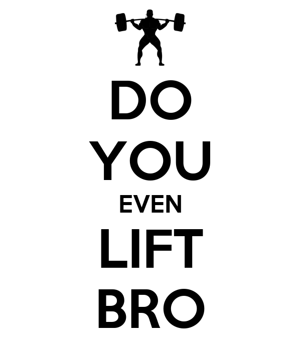 DO YOU EVEN LIFT BRO