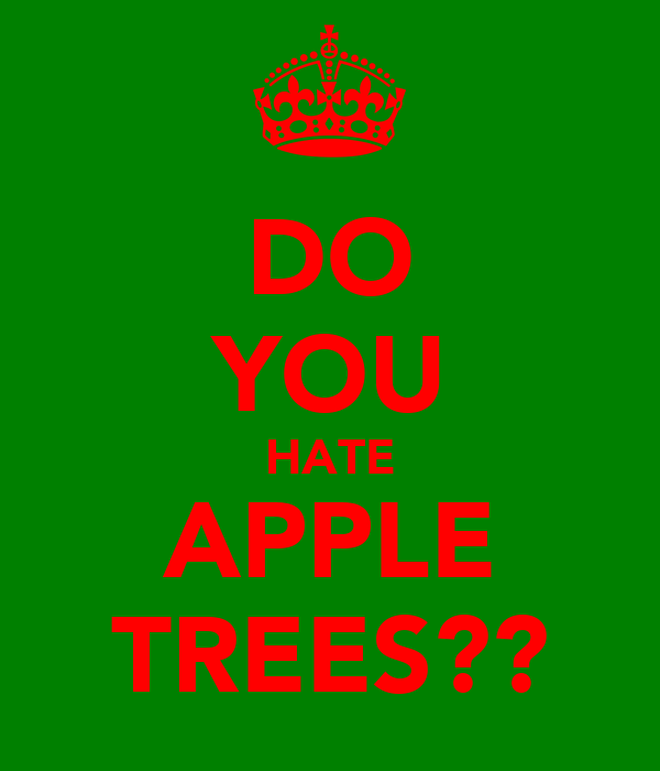 DO YOU HATE APPLE TREES??