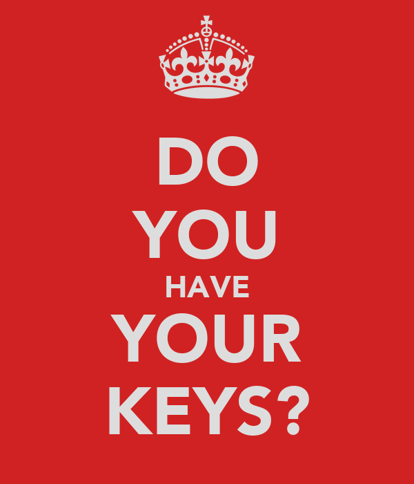 DO YOU HAVE YOUR KEYS?