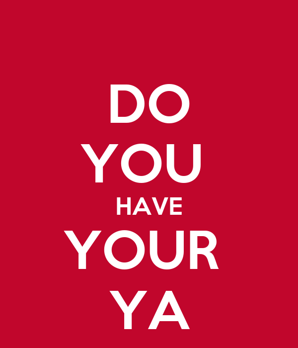 DO YOU  HAVE YOUR  YA