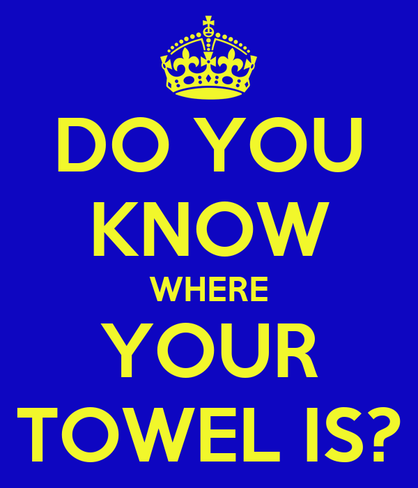 DO YOU KNOW WHERE YOUR TOWEL IS?