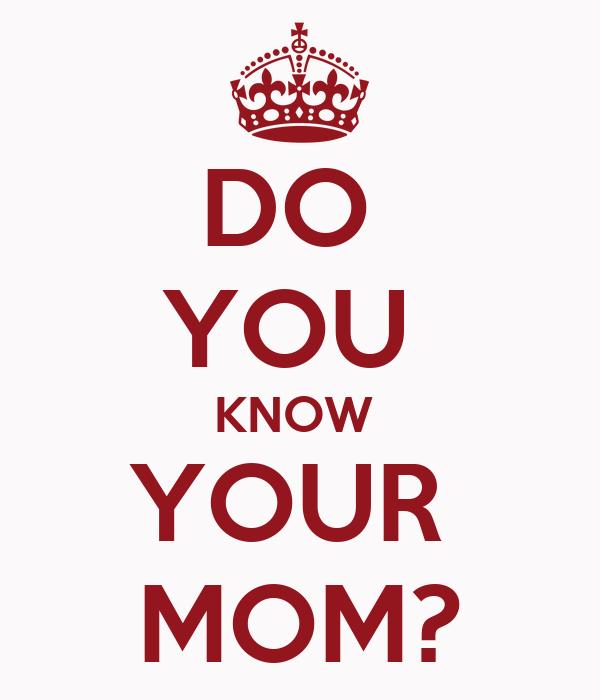 DO  YOU  KNOW  YOUR  MOM?