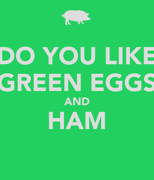DO YOU LIKE GREEN EGGS AND HAM