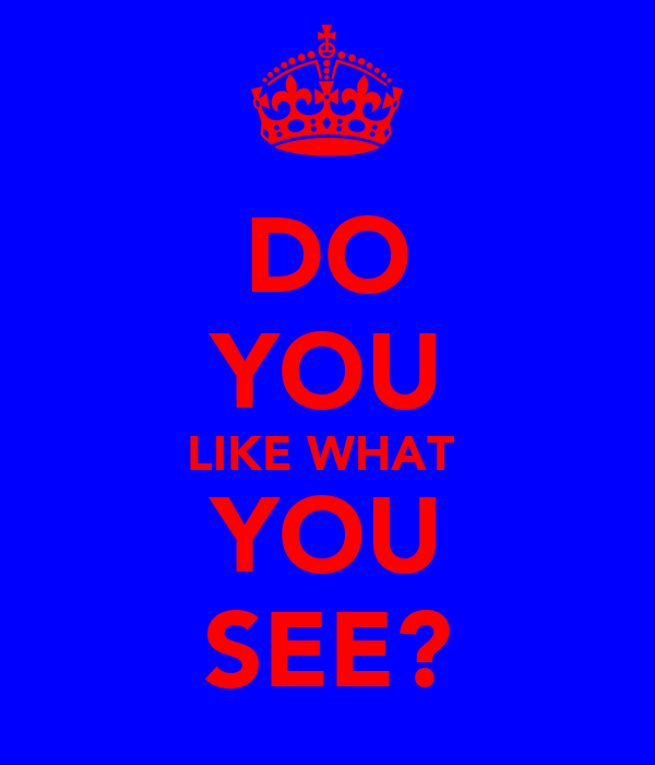 DO YOU LIKE WHAT  YOU SEE?