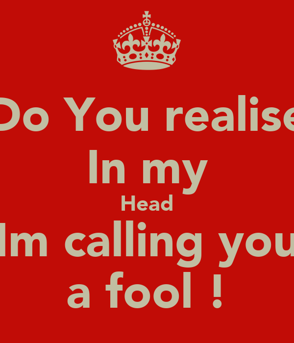 Do You realise In my Head Im calling you a fool !