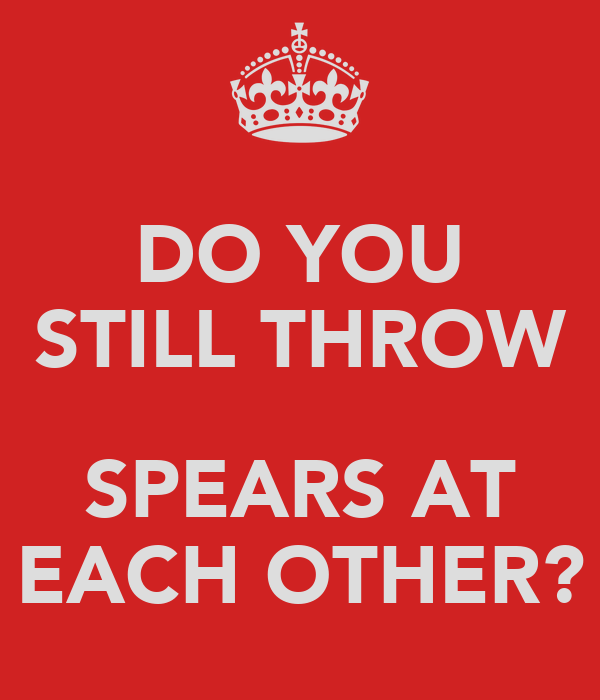 DO YOU STILL THROW  SPEARS AT EACH OTHER?