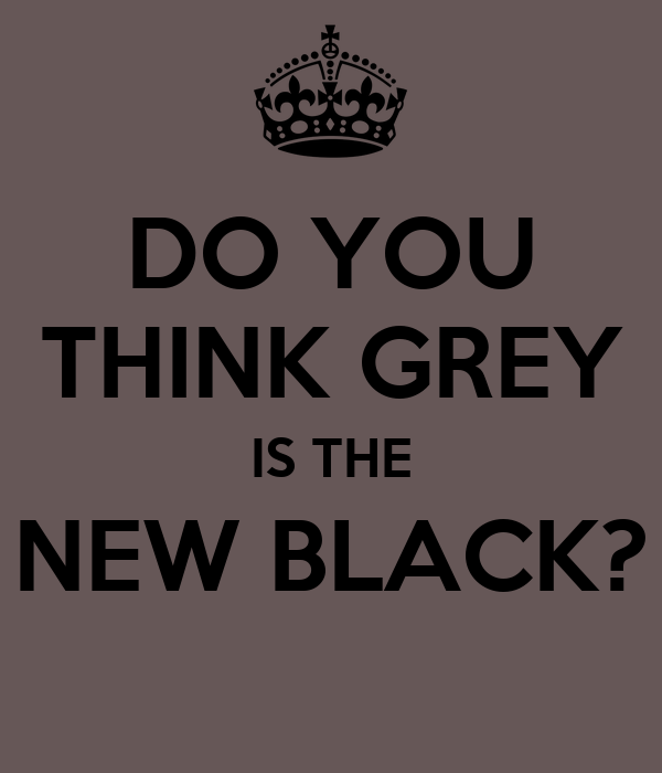 DO YOU THINK GREY IS THE NEW BLACK?