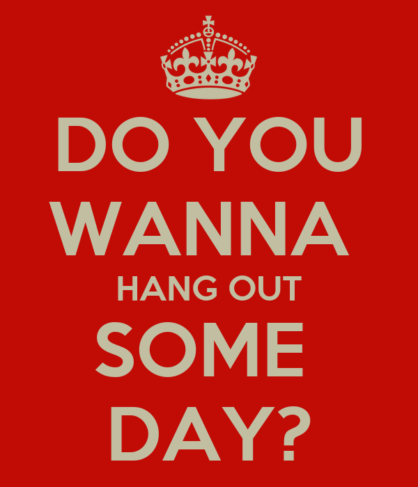 DO YOU WANNA  HANG OUT SOME  DAY?