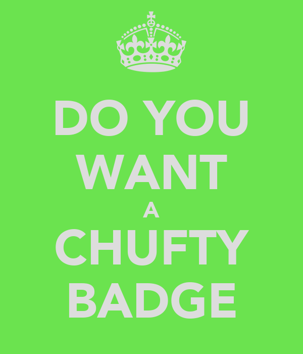 DO YOU WANT A CHUFTY BADGE
