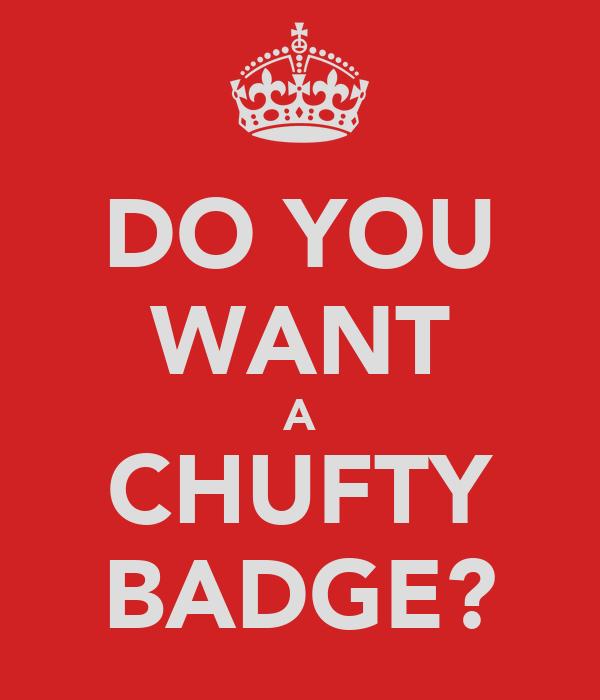 DO YOU WANT A CHUFTY BADGE?