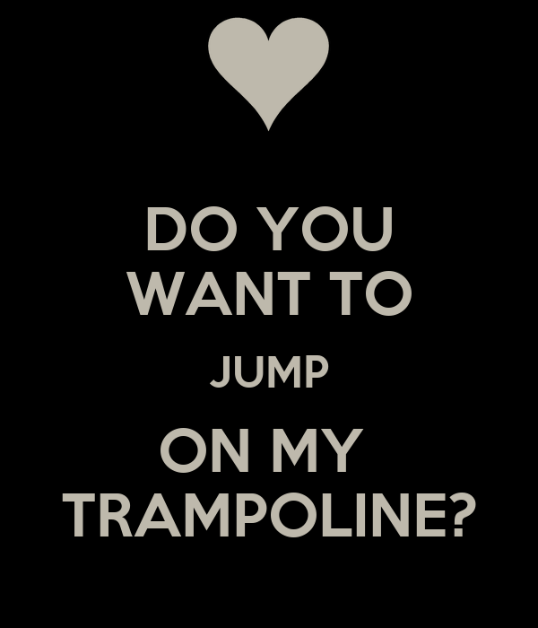 DO YOU WANT TO JUMP ON MY  TRAMPOLINE?
