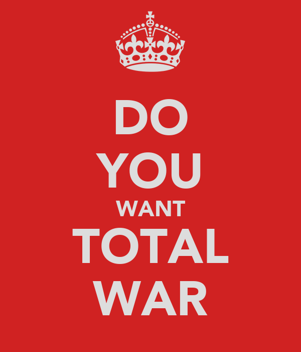 DO YOU WANT TOTAL WAR