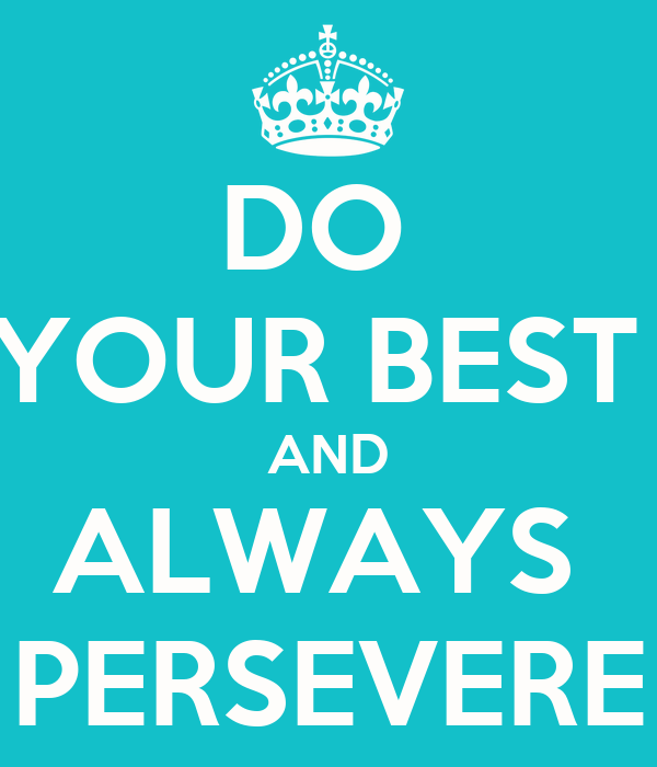 DO  YOUR BEST  AND ALWAYS  PERSEVERE